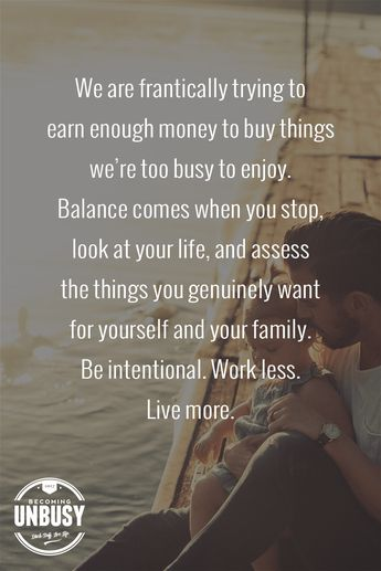 We are frantically trying to earn enough money to buy things we're too busy to enjoy. Balance comes when you stop, look at your life, and assess the things you genuinely want for yourself and your family. Be intentional. Work less. -- 10 inspirational quotes about life that will help you focus on what's important #quotes #lifequotes #inspirationalquotes *Loving this collection of life quotes!