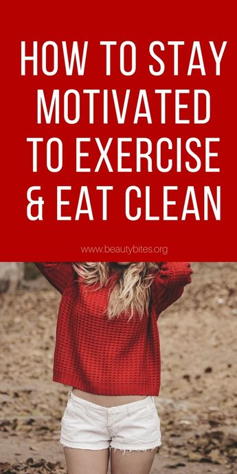 How To Stay Motivated To Exercise And Eat Healthy