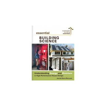 Essential Building Science : Understanding Energy and Moisture in High Performance House Design
