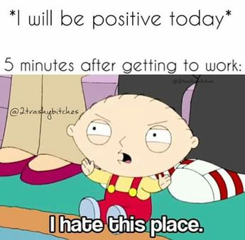 I will be positive today. 5 minutes after getting to work... I hate this place.