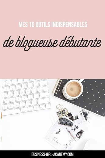 Mes 10 Outils indispensables de Blogueuses débutantes - Business Girl Academy