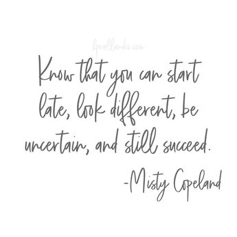 Know that you can start late, look different, be uncertain, and still succeed.