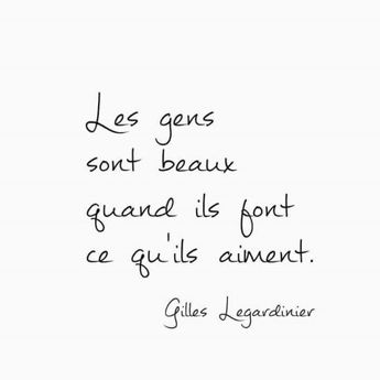 People are beautiful when they do what they love. Gilles Legardinier