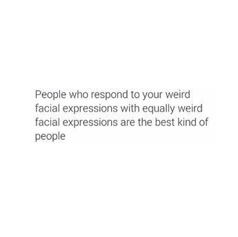 People who respond to your weird facial expressions with equally weird facial expression are the best kind of people