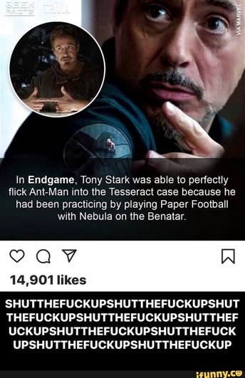 In Endgame, Tony Stark was able to perfectly flick Ant-Man into the Tesseract case because he had been practicing by playing Paper Football with Nebula on the Benatar. 14,901 likes SHUTTHEFUCKUPSHUTTHEFUCKUPSHUT THEFUCKUPSHUTTHEFUCKUPSHUTTHEF UCKUPSHUTTHEFUCKUPSHUTTHEFUCK UPSHUTTHEFUCKUPSHUTTHEFUCKUP - SHUTTHEFUCKUPSHUTTHEFUCKUPSHUTTHEFUCKUPSHUTTHEFUCKUPSHUTTHEFUCKUPSHUTTHEFUCKUPSHUTTHEFUCKUPSHUTTHEFUCKUPSHUTTHEFUCKUP - iFunny :)
