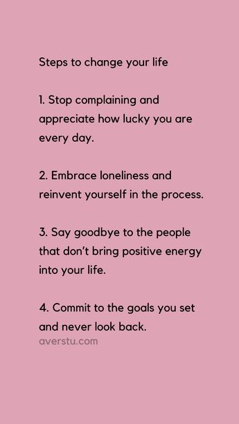 Steps to change your life 1. Stop complaining and appreciate how lucky you are every day. 2. Embrace loneliness and reinvent yourself in the process. 3. Say goodbye to the people that don't bring positive energy into your life. 4. Commit to the goals you set and never look back.