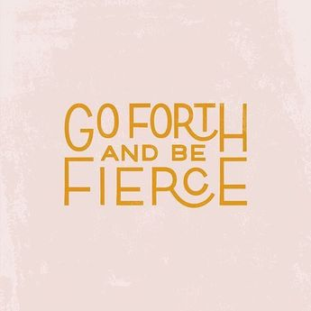 Go forth and be fierce