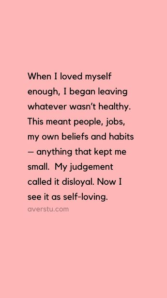 """""""When I loved myself enough, I began leaving whatever wasn't healthy. This meant people, jobs, my own beliefs and habits – anything that kept me small. My judgement called it disloyal. Now I see it as self-loving."""" – Kim McMillen"""