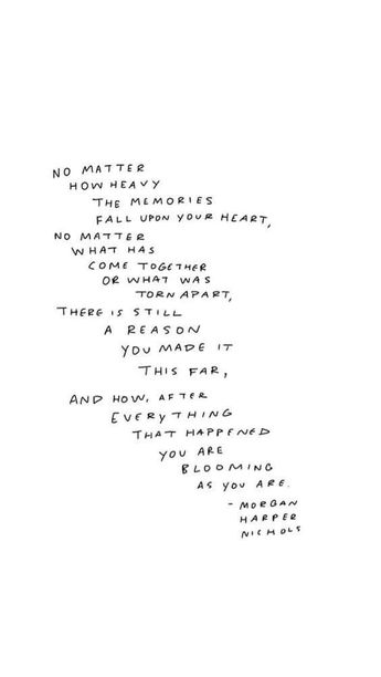 NO matter how hard the memories fall upon your heart, no matter what has come together or what was torn apart, there is still a reason you made it this far. And how, after every thing that happened, you are blooming as you are...