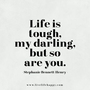 Life is tough, my darling, but so are you. - Stephanie Bennett-Henry