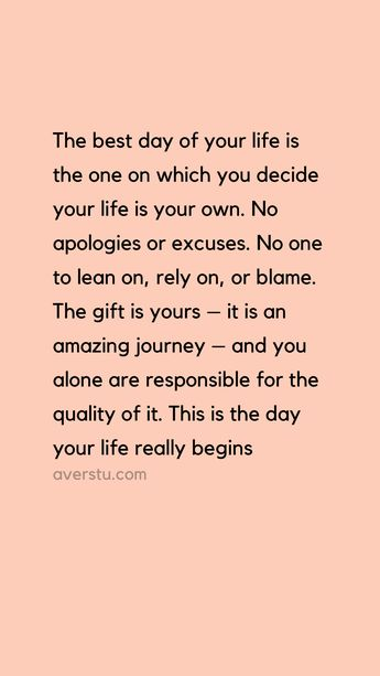 """""""The best day of your life is the one on which you decide your life is your own. No apologies or excuses. No one to lean on, rely on, or blame. The gift is yours – it is an amazing journey – and you alone are responsible for the quality of it. This is the day your life really begins."""" – Bob Moawad"""