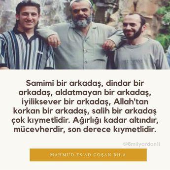 Samimi bir arkadaş, dindar bir arkadaş, aldatmayan bir arkadaş, iyiliksever bir arkadaş, Allah'tan korkan bir arkadaş, salih bir arkadaş çok kıymetlidir. Ağırlığı kadar altındır, mücevherdir, son derece kıymetlidir. Prof. Dr. #MahmudEsadCoşan Rh.a
