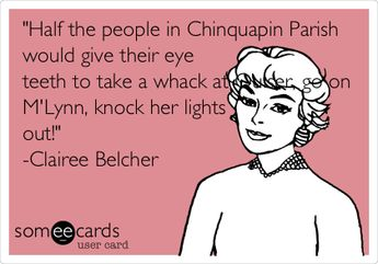 'Half the people in Chinquapin Parish would give their eye teeth to take a whack at Ouiser, go on M'Lynn, knock her lights out!' -Clairee Belcher.