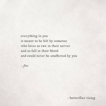 everything in you is meant to be felt by someone who loves as raw in their nerves and as full in their blood and could never be unaffected by you  – fire  – butterflies rising
