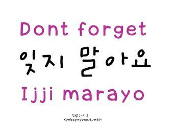 *Another way to say this is: 잊지 마세요/ ijji maseyo (more formal) **Or you can say: Don't forget me ~ 나를 잊지 말아(요)/ nareul ijji mara(yo)