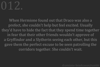 Dramione Headcanon. Almost accepted. His behavior in OoTP is still so immature I have a hard time believing that Hermione would fall for him...