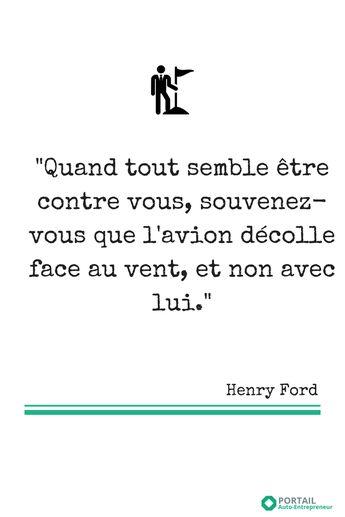 """""""Quand tout semble être contre vous, souvenez-vous que l'avion décolle face au vent, et non avce lui."""", Henry Ford"""