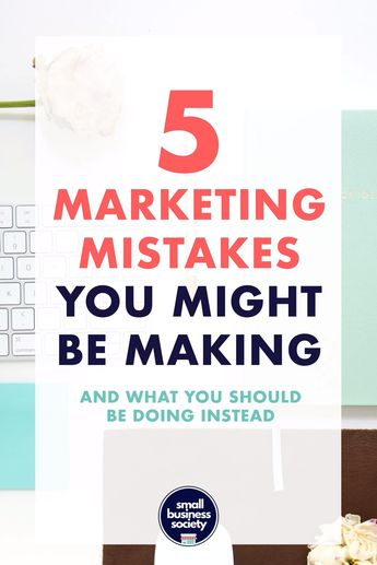 5 marketing mistakes you might be making - and how to fix them (PART TWO) - SMALL BUSINESS SOCIETY