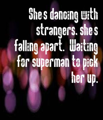 She's talking to angels, she's counting the stars. She's dancing with strangers, she's falling apart. She's waiting for superman pick her up in his arms ❤️