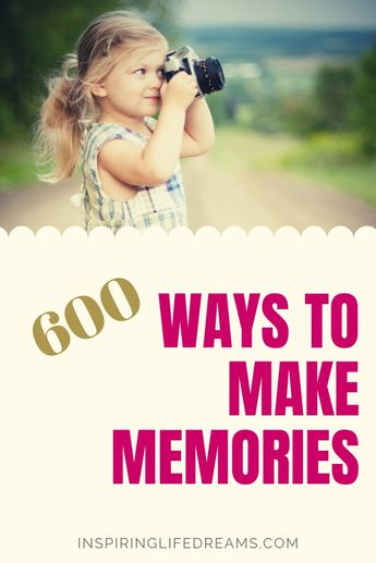 Making Memories - 600 Ideas On How To Have More Fun In Life