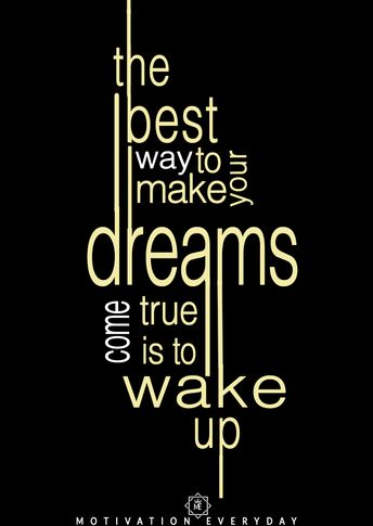 Wake up, it's a brand a new day. Dreaming is necessary but not at the time when you have to work hard for it, without dreams people perish.  Do not miss out the most important part, WORK