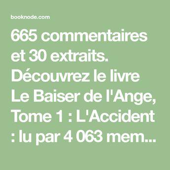 665 commentaires et 30 extraits. Découvrez le livre Le Baiser de l'Ange, Tome 1 : L'Accident : lu par 4 063 membres de la communauté Booknode.