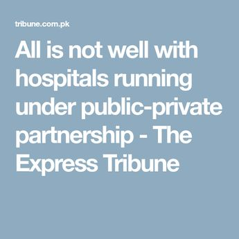 Pakistan's Sindh provincial health department is not satisfied with the functioning of hospitals running under the public-private partnership (PPP) mode.  According to evaluation reports prepared by the department to gauge the performance of hospitals under the PPP scheme, many such hospitals have not been able to deliver the desired results under private administrations. Health department inspection reports have raised several concerns regarding the efficacy of hospitals running under PPPs.