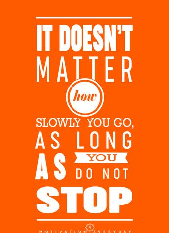 Keep going, that's the message I've been spreading from so long. Doesn't matter how slow your progress as long as you have the courage to take steps.