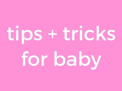 tips + tricks for baby