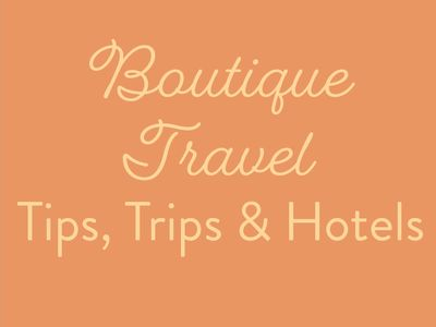 Boutique Travel Tips, Trips and Hotels