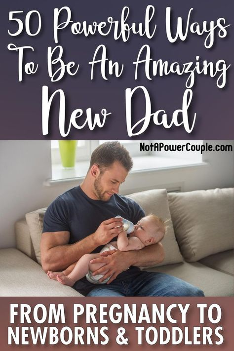 50 Powerful Ways To Be An Amazing New Dad