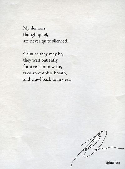 my demons, though quiet, are never quite silenced. calm as they may be, they wait patiently for a reason to wake, take an overdue breath, and crawl back to my ear