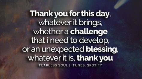"Fearless Soul on Twitter: ""Thank you for this day, whatever it brings. Whether a CHALLENGE that i need to develop or an unexpected blessing, whatever it is: THANK YOU. https://t.co/Vv7H1CvtbF"""
