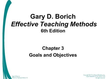 Copyright C 2007 By Pearson Education Inc Upper Saddle River New Jersey 07458 All Rights Reserved Gary D Boric Effective Teaching Teaching Methods Teaching