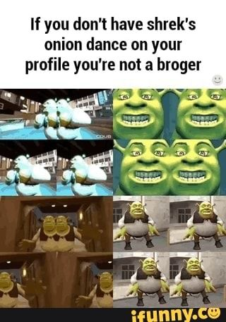 If You Don T Have Shrek S Onion Dance On Your Profile You Re Not A Broger Ifunny Funny Dance Memes Shrek Dance Memes