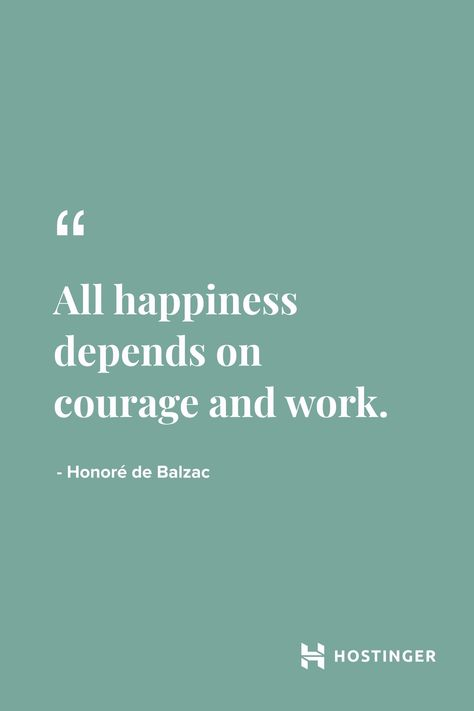 ''All happiness depends on courage and work.'' - Honoré de Balzac | Hostinger Quotes #happiness #courage #work #inspirationalquotes