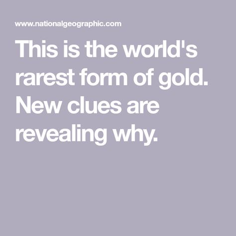 This Is The World S Rarest Form Of Gold New Clues Are Revealing