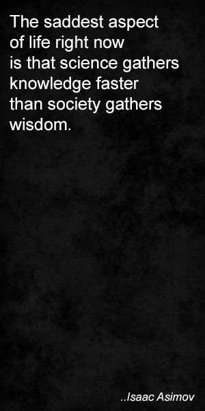 The saddest aspect of life right now is that science gathers knowledge faster than society gathers wisdom. Isaac Asimov