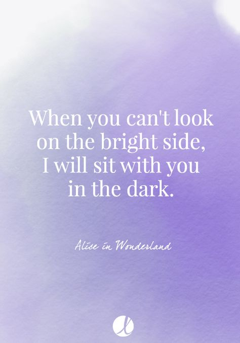 When you can't look on the bright side, I will sit with you in the dark. - Alice in Wonderland friendship quote