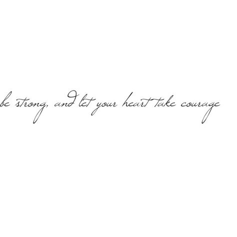 be strong, and let your heart take courage Psalm 31:24