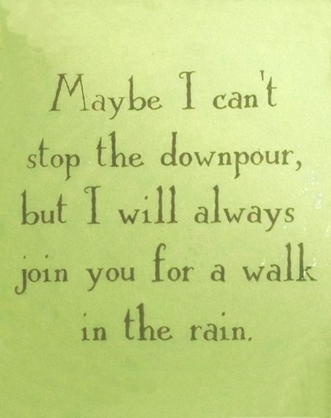 Everyone needs someone to weather the storms with, no one wants fair-weather friends!