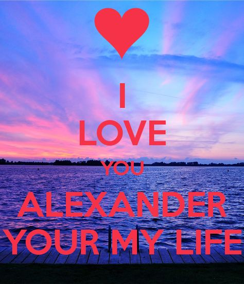 i-love-you-alexander-your-my-life.png (600×700)