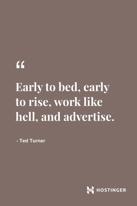 """""""Early to bed, early to rise, work like hell, and advertise."""" - Ted Turner 