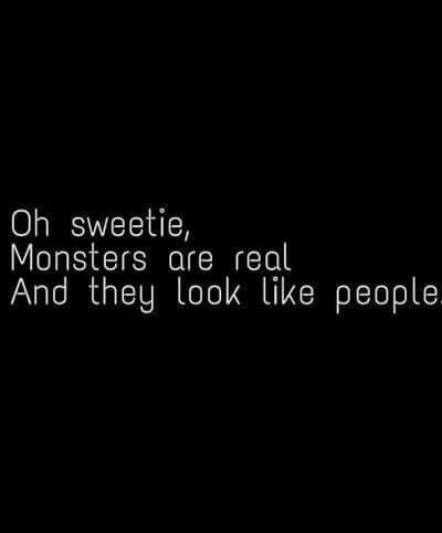 Oh sweetie, Monsters are real and they look like people