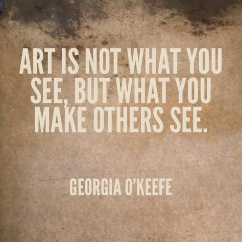 """Art is not what you see, but what you make others see."" ~Georgia O'Keefe"