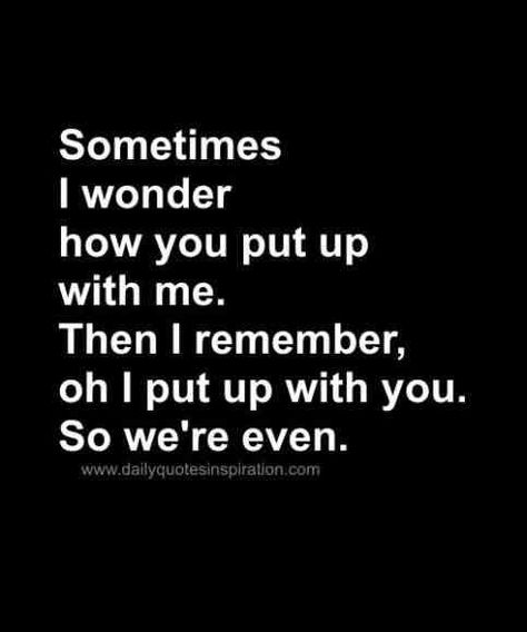 """""""Sometimes I wonder how you put up with me. Then I remember, oh I put up with you. So we're even."""""""