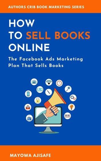 How To Sell Books Online The Facebook Ads Marketing Plan That Sells Books Ebook By Mayowa Ajisafe Rakuten Kobo In 2020 Sell Books Online Selling Books Book Marketing