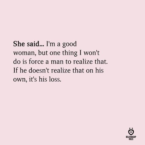 She said... I'm a good woman, but one thing I won't do is force a man to realize that. If he doesn't realize that on his own, it's his loss.