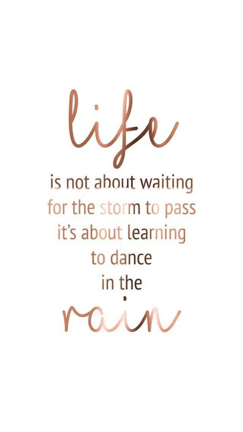 Life is not about waiting for the storm to pass - it's about learning to dance in the rain