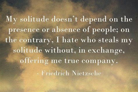 """My solitude doesn't depend on the presence or absence of people; on the contrary, I hate who steals my solitude without, in exchange, offering me true company."" ~ Friedrich Nietzsche #introvert"